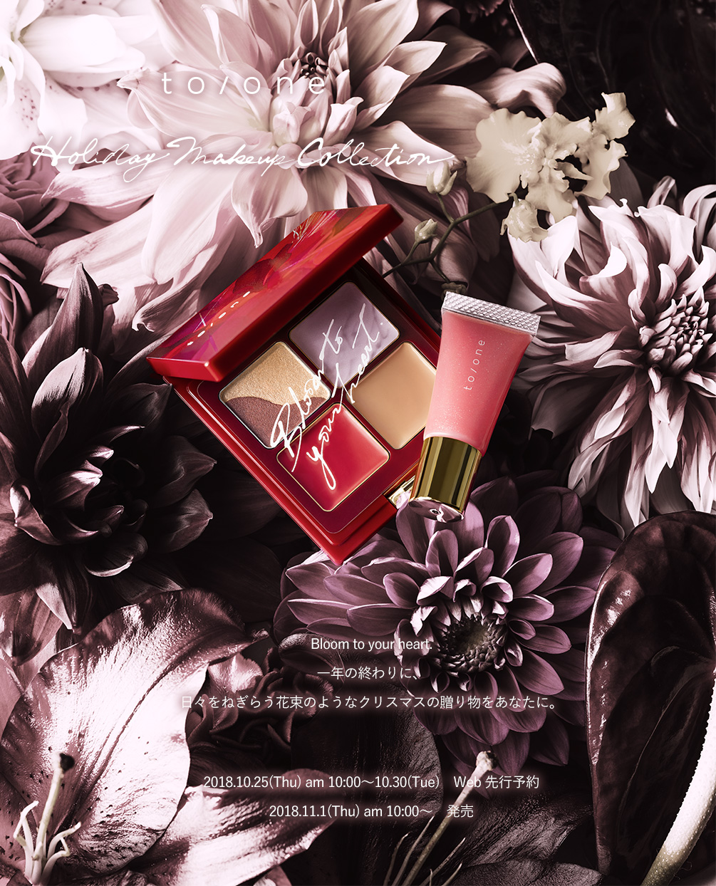 to/one Holiday Makeup Collection Bloom to your heart. 年の終わりに、日々をねぎらう花束のようなクリスマスの贈り物をあなたに。